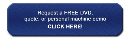 Request a FREE DVD, quote, or personal machine demo CLICK HERE